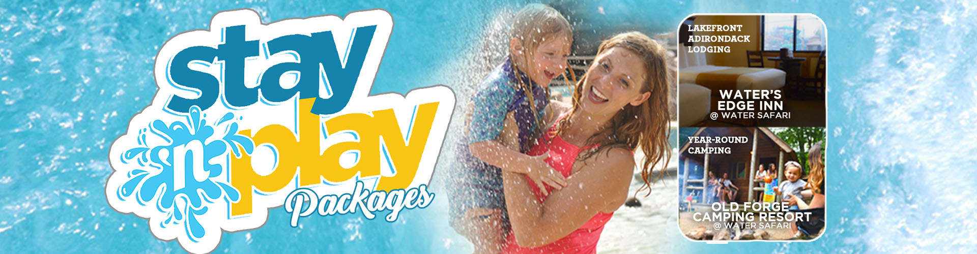 A woman and her daughter smiling and running under sprinklers, to the left of her is the stay 'n play packages logo, and to the right of the mom and daughter is a picture of a hotel room with lakefront Adirondack lodging, water's edge inn written on it and a picture of a family having fun outside of their cabin with year round camping, old forge camping resort written on it